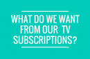 what-do-we-want-from-our-tv-subscription
